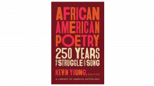 African American Poetry: 250 years of struggle and song. Kevin Young, Editor. A library of America anthology.